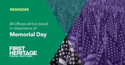 Reminder, All offices will be closed in observance of Memorial Day. First Heritage Federal Credit Union.